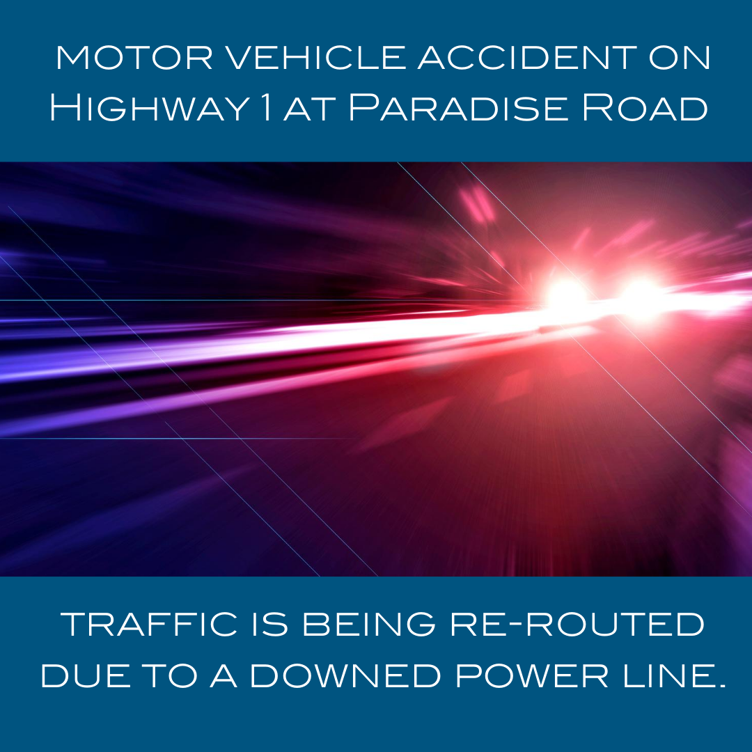 motor vehicle accident on Highway 1 at Paradise Road traffic is being re-routed due to a downed powe
